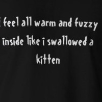 I feel all warm and fuzzy inside like i swallow... T-shirt